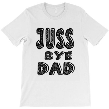Juss Bye Dad T-shirt Designed By Acoy