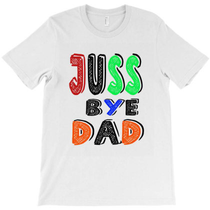 Juuuss Bye Dad 1 T-shirt Designed By Acoy