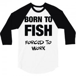 born to fish forced to work 3/4 Sleeve Shirt | Artistshot