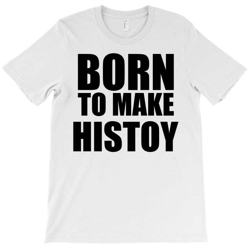 Born To Make History T-shirt | Artistshot