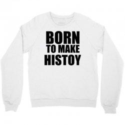born to make history Crewneck Sweatshirt | Artistshot