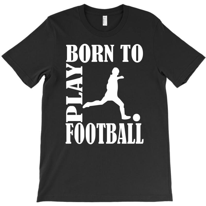 Born To Play Football T-shirt | Artistshot