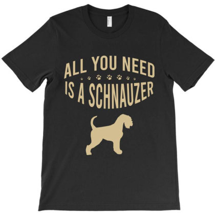 All You Need Is A Schnauzer T-shirt Designed By Cypryanus