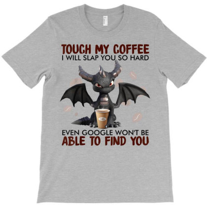Touch My Coffee I Will Slap You So Hard Dragon Coffee Lovers T-shirt Designed By Mrt90