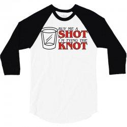 buy me a shot i'm tying the knot cute 3/4 Sleeve Shirt | Artistshot