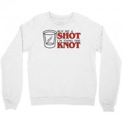 buy me a shot i'm tying the knot cute Crewneck Sweatshirt | Artistshot