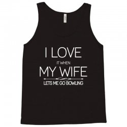 I Love It When My Wife Lets Me Go Bowling Tank Top | Artistshot