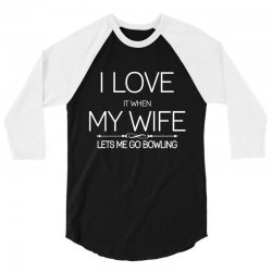 I Love It When My Wife Lets Me Go Bowling 3/4 Sleeve Shirt | Artistshot