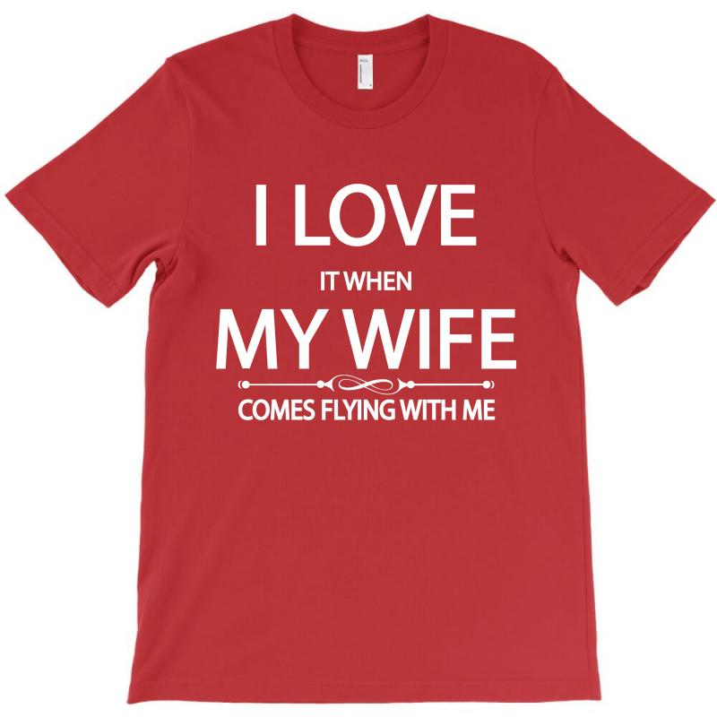 I Love  It When My Wife Comes Flying With Me T-shirt | Artistshot