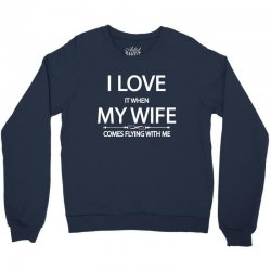 I Love  It When My Wife Comes Flying With Me Crewneck Sweatshirt | Artistshot