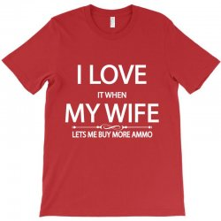 I Love  It When My Wife Lets Me  Buy More Ammo T-Shirt | Artistshot
