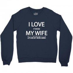 I Love  It When My Wife Lets Me  Buy More Ammo Crewneck Sweatshirt | Artistshot