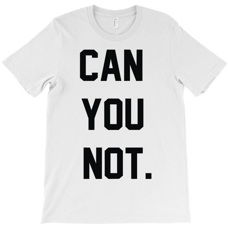 Can You Not T-shirt | Artistshot
