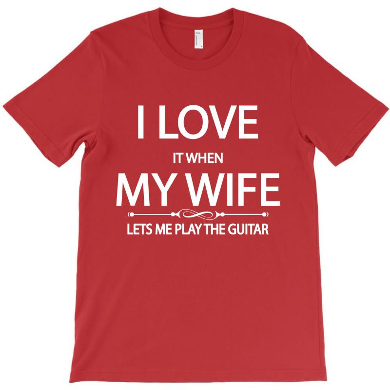 I Love It When My Wife Lets Me Play The Guitar T-shirt   Artistshot