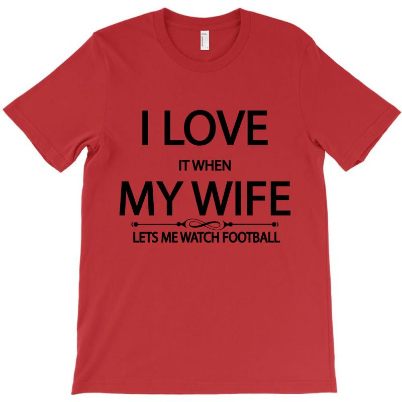I Love It When My Wife Lets Me Watch Football T-shirt   Artistshot