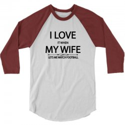I Love It When My Wife Lets Me Watch Football 3/4 Sleeve Shirt   Artistshot