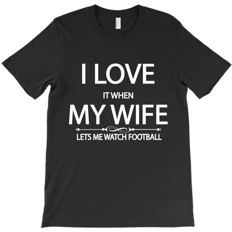 I Love It When My Wife Lets Me Watch Football T-shirt | Artistshot