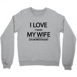 I Love It When My Wife Lets Me Watch Hockey Crewneck Sweatshirt | Artistshot