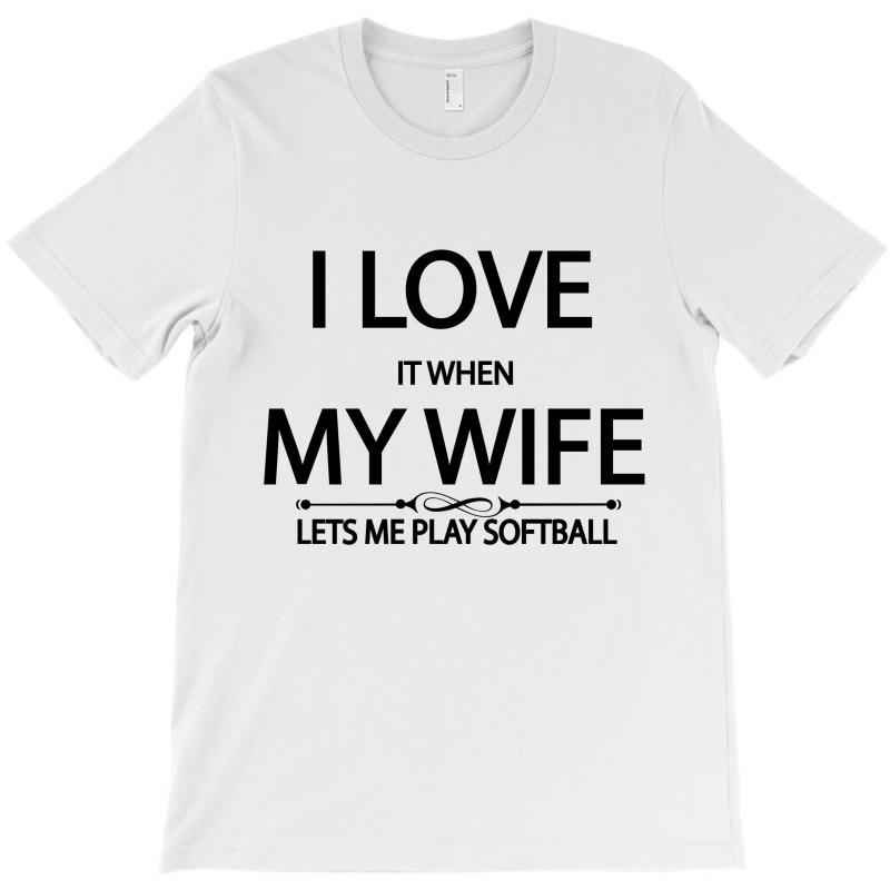 I Love It When My Wife Lets Me Play Softball T-shirt | Artistshot