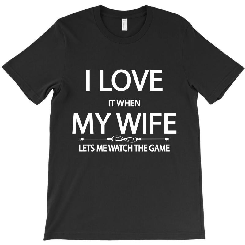 I Love It When My Wife Lets Me Watch The Game T-shirt | Artistshot