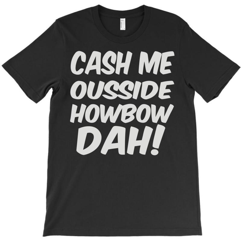 Cash Me Ousside Howbow Dah T-shirt | Artistshot