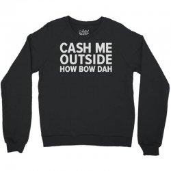 cash me outside Crewneck Sweatshirt   Artistshot