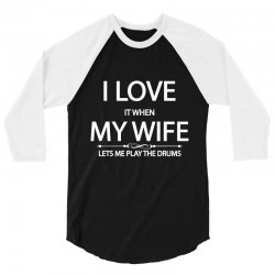 I Love It When My Wife Lets Me Play The Drums 3/4 Sleeve Shirt | Artistshot