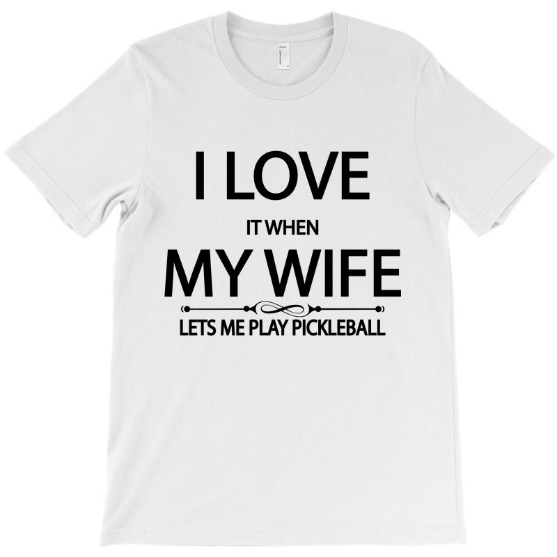 I Love It When My Wife Lets Me Play Pickleball T-shirt | Artistshot