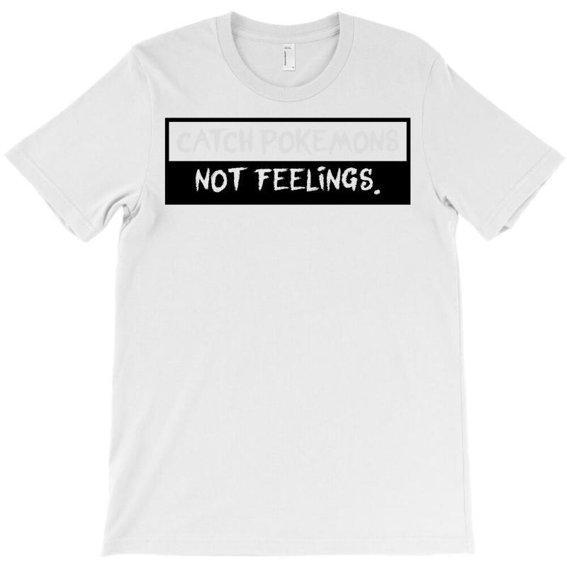 Catch Pokemons Not Feelings T-shirt | Artistshot