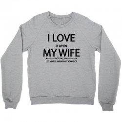 I Love Wife It When Lets Me Mess Around In My Wood Shop Crewneck Sweatshirt | Artistshot