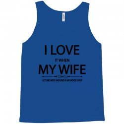 I Love Wife It When Lets Me Mess Around In My Wood Shop Tank Top | Artistshot