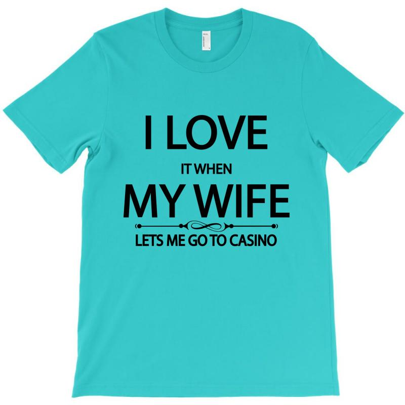 I Love Wife It When Lets Me Go To Casino T-shirt | Artistshot