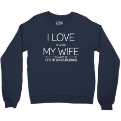 I Love It When My Wife Lets Me Go Scuba Diving Crewneck Sweatshirt | Artistshot