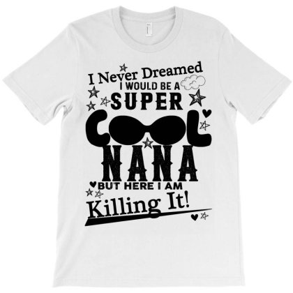 I Never Dreamed I Would Be A Super Cool Nana T-shirt Designed By Bettercallsaul