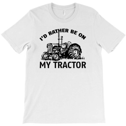 I D Rather Be On My Tractor T-shirt Designed By Bettercallsaul