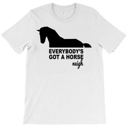 Everybody's Gotta Horse Neigh T-shirt Designed By Bettercallsaul