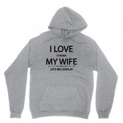 I Love It When My Wife Let's Me Cosplay Unisex Hoodie | Artistshot