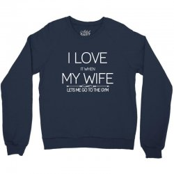 I Love It When My Wife Lets Me Go To The Gym Crewneck Sweatshirt | Artistshot