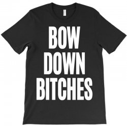 bow down bitches T-Shirt | Artistshot