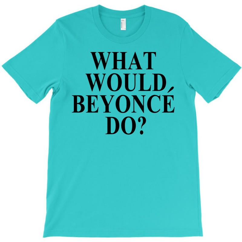 What Would Beyonce Do? T-shirt | Artistshot