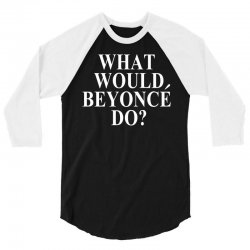 What Would Beyonce Do? 3/4 Sleeve Shirt | Artistshot