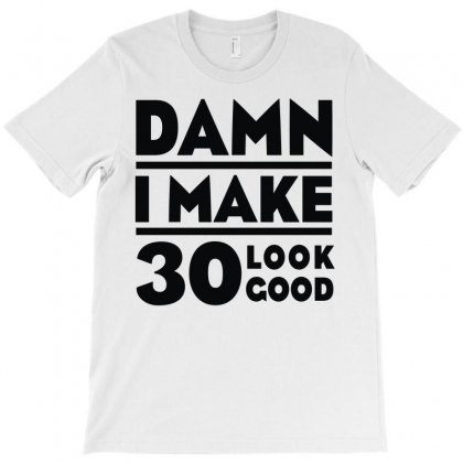 Damn I Make 30 Look Good T-shirt Designed By Monstore