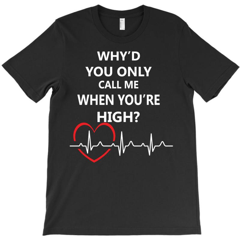 Why'd You Only Call Me When You're High T-shirt | Artistshot