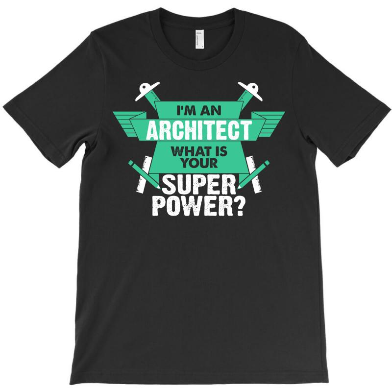 I Am An Architect What Is Your Superpower? T-shirt | Artistshot