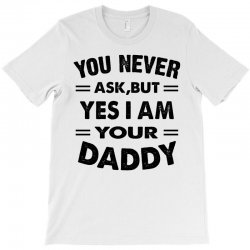 you never ask,but yes i am your daddy T-Shirt | Artistshot