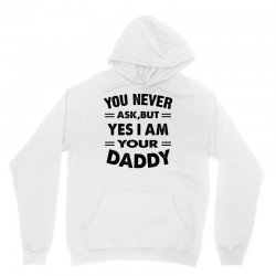 you never ask,but yes i am your daddy Unisex Hoodie | Artistshot