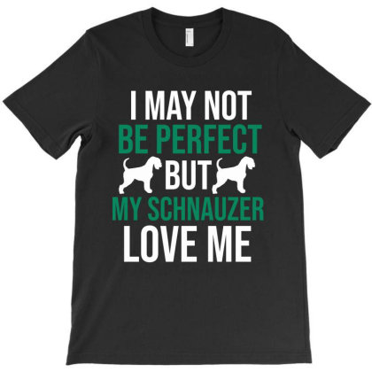 I May Not Be Perfect But My Schnauzer Love Me T-shirt Designed By Cypryanus
