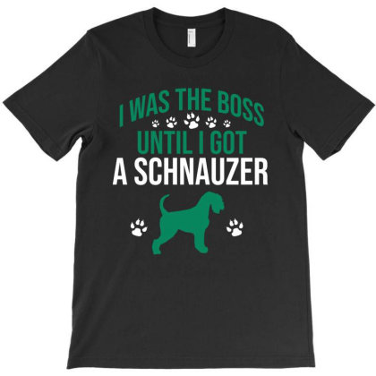 I Was The Boss Until I Got A Schnauzer T-shirt Designed By Cypryanus