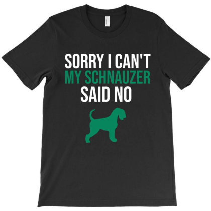Sorry I Can't My Schnauzer Said No T-shirt Designed By Cypryanus
