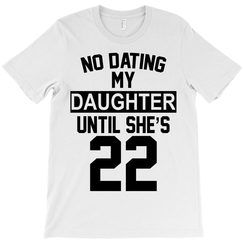 No Dating  My Daughter Until She's 22 T-shirt | Artistshot